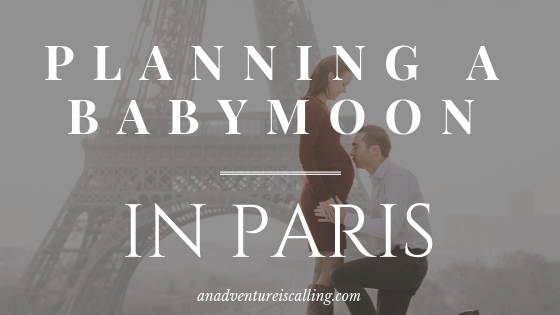 Planning a Babymoon in Paris | An Adventure is Calling
